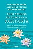 Tres amigos en busca de la sabiduría: Un monje, un filósofo y un psiquiatra reflexionan sobre el oficio de vivir (Crecimiento personal)