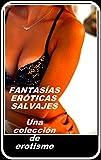FANTASÍAS ERÓTICAS SALVAJES: Una colección de erotismo