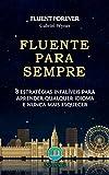 Fluente Para Sempre: 8 Estratégias Infalíveis Para Aprender Qualquer Idioma e Nunca Mais Esquecer (Portuguese Edition)