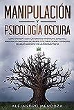Manipulación y Psicología Oscura: Cómo aprender a leer a las personas, detectar la manipulación emocional encubierta, detectar el engaño y defenderse del abuso narcisista y de las personas tóxicas