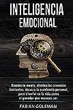 Inteligencia Emocional: Domina Tu Mente, Elimina Las Creencias Limitantes Y Alcanza La Excelencia Personal, Para Triunfar En La Vida Como El Ganador Que Mereces Ser.